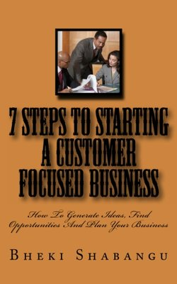 7 Steps To Starting A Customer Focused Business: How To Generate Ideas, Find Opportunities And Plan Your Business
