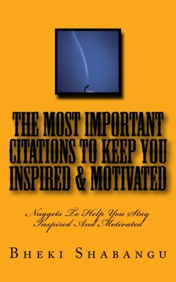 The Most Important Citations To Keep You Inspired & Motivated: Nuggets To Help You Stay Inspired And Motivated