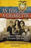 An Egg and a Cigarette:  Tales of a Family's Volunteering in Ecuador and Peru